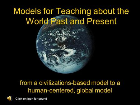 Models for Teaching about the World Past and Present from a civilizations-based model to a human-centered, global model Click on icon for sound.