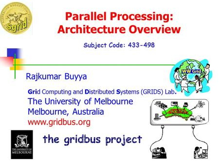 Parallel Processing: Architecture Overview Subject Code: 433-498 Rajkumar Buyya <strong>Grid</strong> Computing and Distributed Systems (<strong>GRIDS</strong>) Lab. The University of Melbourne.