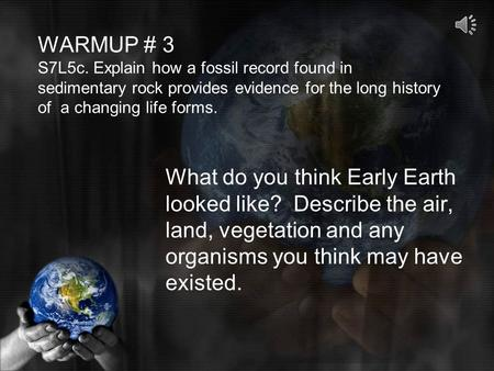 WARMUP # 3 S7L5c. Explain how a fossil record found in sedimentary rock provides evidence for the long history of a changing life forms. What do you think.