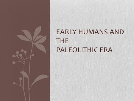 EARLY HUMANS AND THE PALEOLITHIC ERA. Learning About the Earliest People Anthropology is the study of other cultures Culture is a people's unique way.
