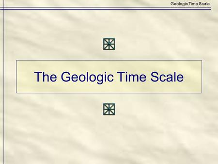 The Geologic Time Scale Geologic Time Scale. Geologic Time Scale: Subdivisions of Earth's history by pure Time and by Rocks deposited during an interval.