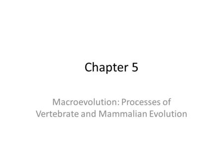 Macroevolution: Processes of Vertebrate and Mammalian Evolution Chapter 5.