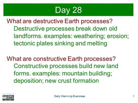 1Daily Warm-Up Exercises Day 28 What are destructive Earth processes? Destructive processes break down old landforms. examples: weathering; erosion; tectonic.
