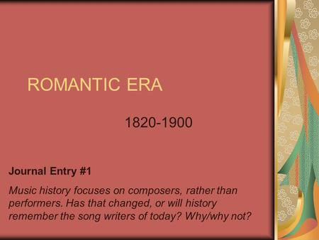 ROMANTIC ERA 1820-1900 Journal Entry #1 Music history focuses on composers, rather than performers. Has that changed, or will history remember the song.