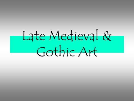 Late Medieval & Gothic Art. Gothic Era 1150/1400 about 250 years.