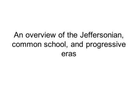 An overview of the Jeffersonian, common school, and progressive eras.