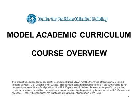 1 MODEL ACADEMIC CURRICULUM COURSE OVERVIEW This project was supported by cooperative agreement #2005CKWXK001 by the Office of Community Oriented Policing.
