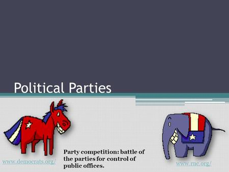Political Parties Party competition: battle of the parties for control of public offices. www.democrats.org/ www.rnc.org/