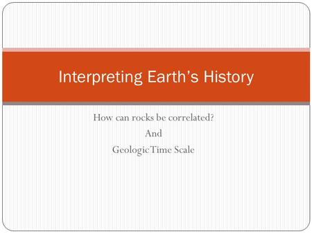 How can rocks be correlated? And Geologic Time Scale Interpreting Earth's History.