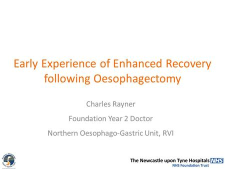 Early Experience of Enhanced Recovery following Oesophagectomy Charles Rayner Foundation Year 2 Doctor Northern Oesophago-Gastric Unit, RVI.
