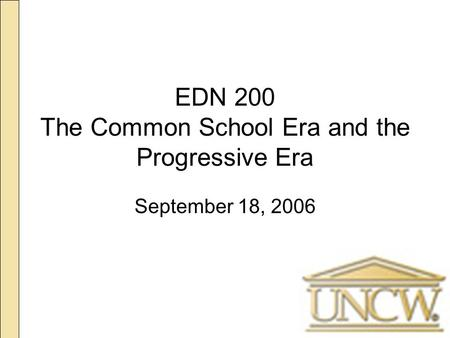 EDN 200 The Common School Era and the Progressive Era September 18, 2006.