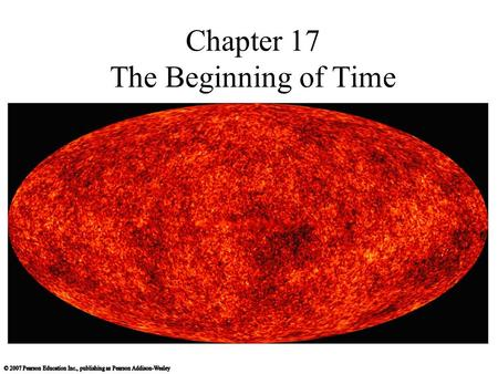 Chapter 17 The Beginning of Time. 17.1 The Big Bang Our goals for learning: What were conditions like in the early universe? What is the history of the.
