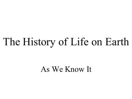 The History of Life on Earth As We Know It. The History of Earth Earth is ~ 4.5 billion years old Earth's history is divided into four eons –Hadean Eon: