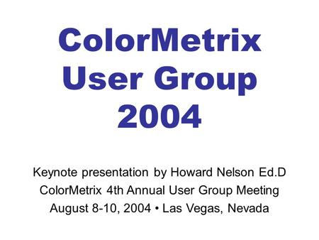 ColorMetrix User Group 2004 Keynote presentation by Howard Nelson Ed.D ColorMetrix 4th Annual User Group Meeting August 8-10, 2004 Las Vegas, Nevada.