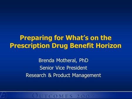 Preparing for What's on the Prescription Drug Benefit Horizon Brenda Motheral, PhD Senior Vice President Research & Product Management.