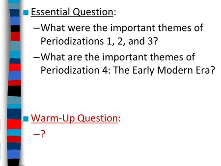 ■ Essential Question: – What were the important themes of Periodizations 1, 2, and 3? – What are the important themes of Periodization 4: The Early Modern.