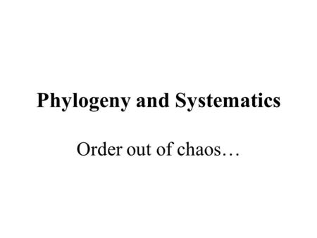Phylogeny and Systematics Order out of chaos…. Phylogeny Phylon = tribe Genesis = origin The evolutionary history of a species or a group of related species.