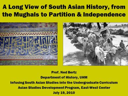 A Long View of South Asian History, from the Mughals to Partition & Independence Prof. Ned Bertz Department of History, UHM Infusing South Asian Studies.