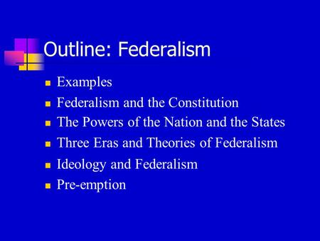 Outline: Federalism Examples Federalism and the Constitution The Powers of the Nation and the States Three Eras and Theories of Federalism Ideology and.