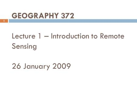 GEOGRAPHY 372 Lecture 1 – Introduction to Remote Sensing 26 January 2009 1.