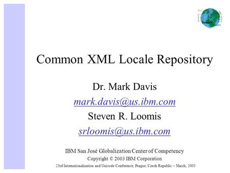 23rd Internationalization and Unicode Conference, Prague, Czech Republic – March, 2003 Common XML Locale Repository Dr. Mark Davis