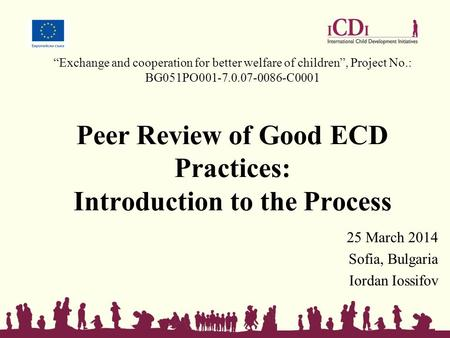 """Exchange and cooperation for better welfare of children"", Project No.: BG051PO001-7.0.07-0086-C0001 Peer Review of Good ECD Practices: Introduction to."