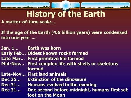 History of the Earth A matter-of-time scale… If the age of the Earth (4.6 billion years) were condensed into one year... Jan. 1…Earth was born Early Feb…Oldest.