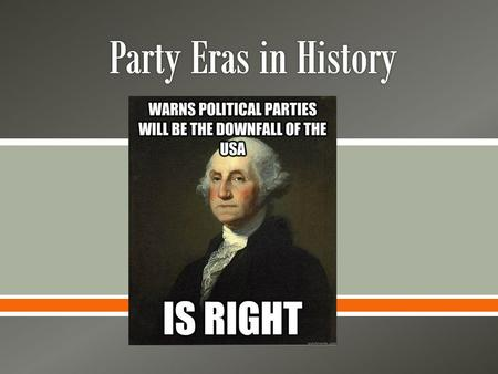 .  Party Eras: o Majority of voters cling to the party in power. Voters identifying as Republican during the reign of Republican Presidents  Critical.