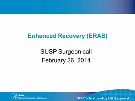 DRAFT – final pending AHRQ approval Enhanced Recovery (ERAS) SUSP Surgeon call February 26, 2014.