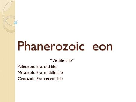 "Phanerozoic eon ""Visible Life"" Paleozoic Era: old life Mesozoic Era: middle life Cenozoic Era: recent life."