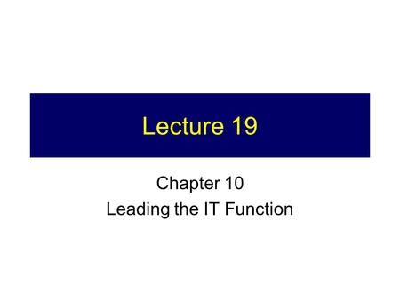 Lecture 19 Chapter 10 Leading the IT Function. Project Turn in 1.Hard copy (in class Thursday) 2.Soft copy (by  to