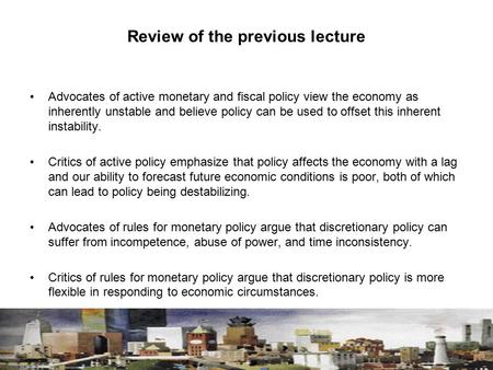 Review of the previous lecture Advocates of active monetary and fiscal policy view the economy as inherently unstable and believe policy can be used to.