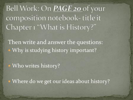 Then write and answer the questions: Why is studying history important? Who writes history? Where do we get our ideas about history?