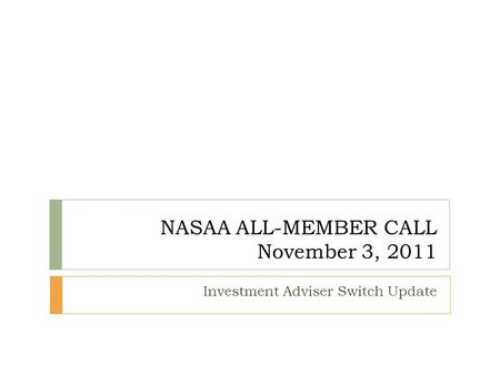 NASAA ALL-MEMBER CALL November 3, 2011 Investment Adviser Switch Update.