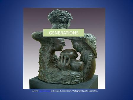 Above: Generations by George R. Anthonisen. Photograph by John Hoenstine.Generations GENERATIONS.