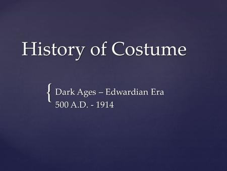 { History of Costume Dark Ages – Edwardian Era 500 A.D. - 1914.