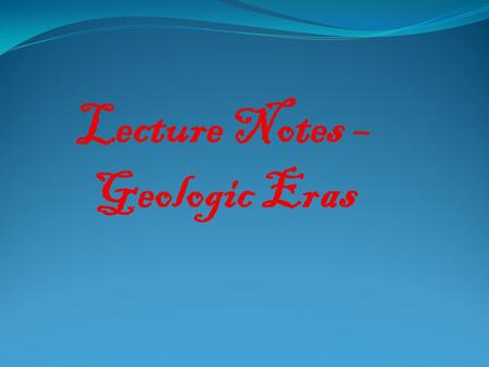 Lecture Notes – Geologic Eras. Geologic Timescale The geologic timetable is divided into 4 major eras:  The oldest era is called the Pre-Cambrian Era.