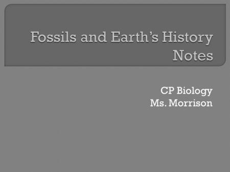 CP Biology Ms. Morrison.  Provides evidence about history of life on Earth and how different organisms have changed over time  99% of all species have.