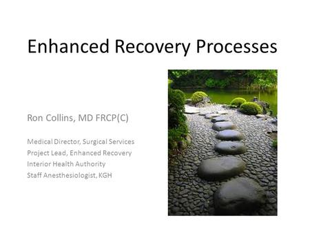Enhanced Recovery Processes Ron Collins, MD FRCP(C) Medical Director, Surgical Services Project Lead, Enhanced Recovery Interior Health Authority Staff.