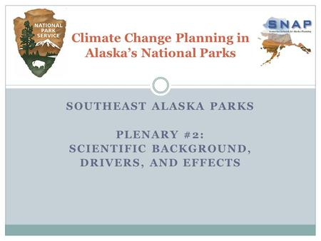 SOUTHEAST ALASKA PARKS PLENARY #2: SCIENTIFIC BACKGROUND, DRIVERS, AND EFFECTS Climate Change Planning in Alaska's National Parks.