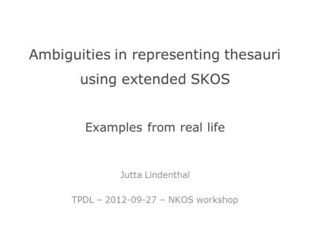 Ambiguities in representing thesauri using extended SKOS Examples from real life Jutta Lindenthal TPDL – 2012-09-27 – NKOS workshop.