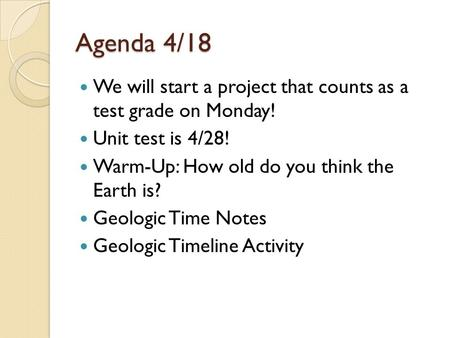 Agenda 4/18 We will start a project that counts as a test grade on Monday! Unit test is 4/28! Warm-Up: How old do you think the Earth is? Geologic Time.