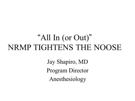 """ All In (or Out) "" NRMP TIGHTENS THE NOOSE Jay Shapiro, MD Program Director Anesthesiology."