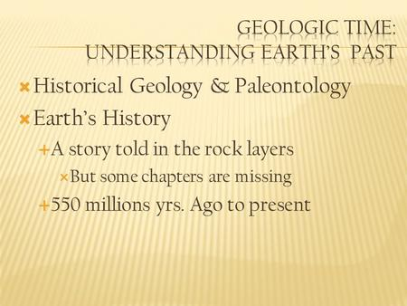  Historical Geology & Paleontology  Earth's History  A story told in the rock layers  But some chapters are missing  550 millions yrs. Ago to present.