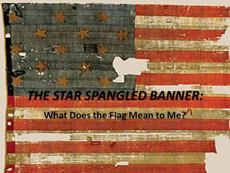 THE STAR SPANGLED BANNER: What Does the Flag Mean to Me?