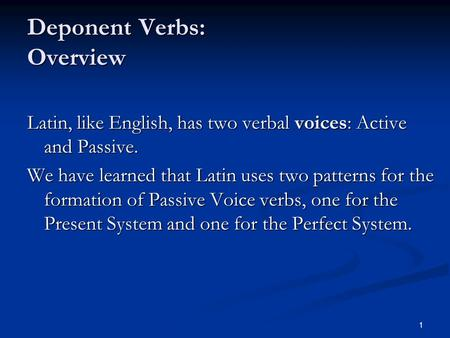 1 Deponent <strong>Verbs</strong>: Overview Latin, like English, has two verbal voices: Active and Passive. We have learned that Latin uses two patterns for the formation.