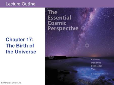 Lecture Outline Chapter 17: The Birth of the Universe © 2015 Pearson Education, Inc.