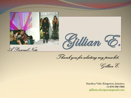 A Personal Note: Thank you for selecting my press kit. Gillian E. Smokey Vale, Kingston, Jamaica + 1-876-596-7896