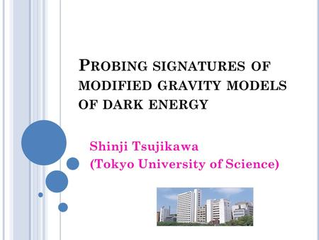 P ROBING SIGNATURES OF MODIFIED GRAVITY MODELS OF DARK ENERGY Shinji Tsujikawa (Tokyo University of Science)