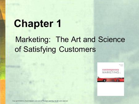 Copyright © 2004 by South-Western, a division of Thomson Learning, Inc. All rights reserved. Chapter 1 Marketing: The Art and Science of Satisfying Customers.